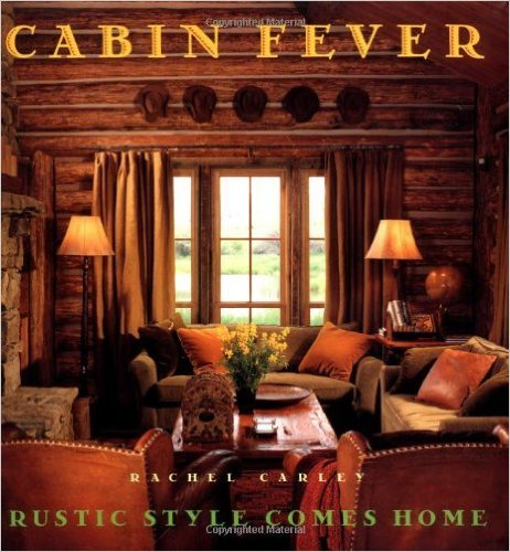 Cabin Fever: Rustic Style Comes Home by Rachel Carley