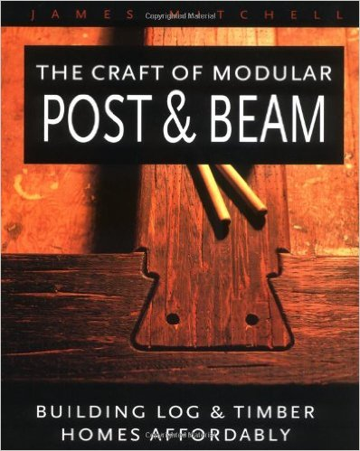 The Craft of Modular Post and Beam: Building Log and Tomber Homes Affordably by James Mitchell